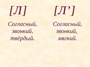 [Л] [Л'] Согласный, звонкий, твёрдый. Согласный, звонкий, мягкий.