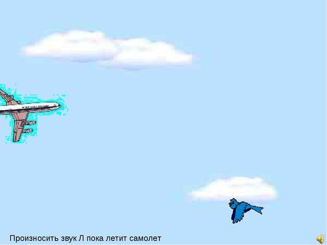 Произносить звук Л пока летит самолет