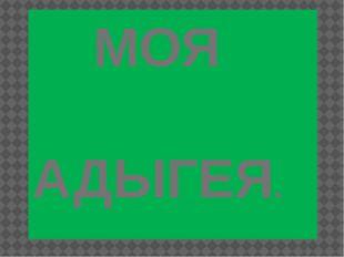 МОЯ АДЫГЕЯ.