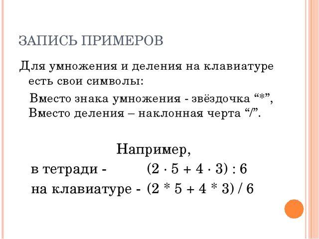 ЗАПИСЬ ПРИМЕРОВ Для умножения и деления на клавиатуре есть свои символы: Вмес...