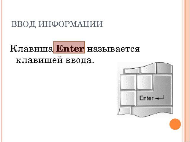 ВВОД ИНФОРМАЦИИ Клавиша Enter называется клавишей ввода.