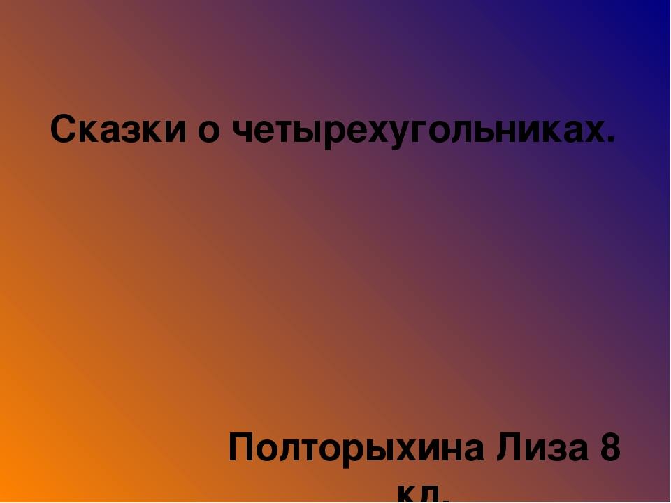 Сказки о четырехугольниках. Полторыхина Лиза 8 кл. МОУ СШ № 24 с. Иевлево, Бо...