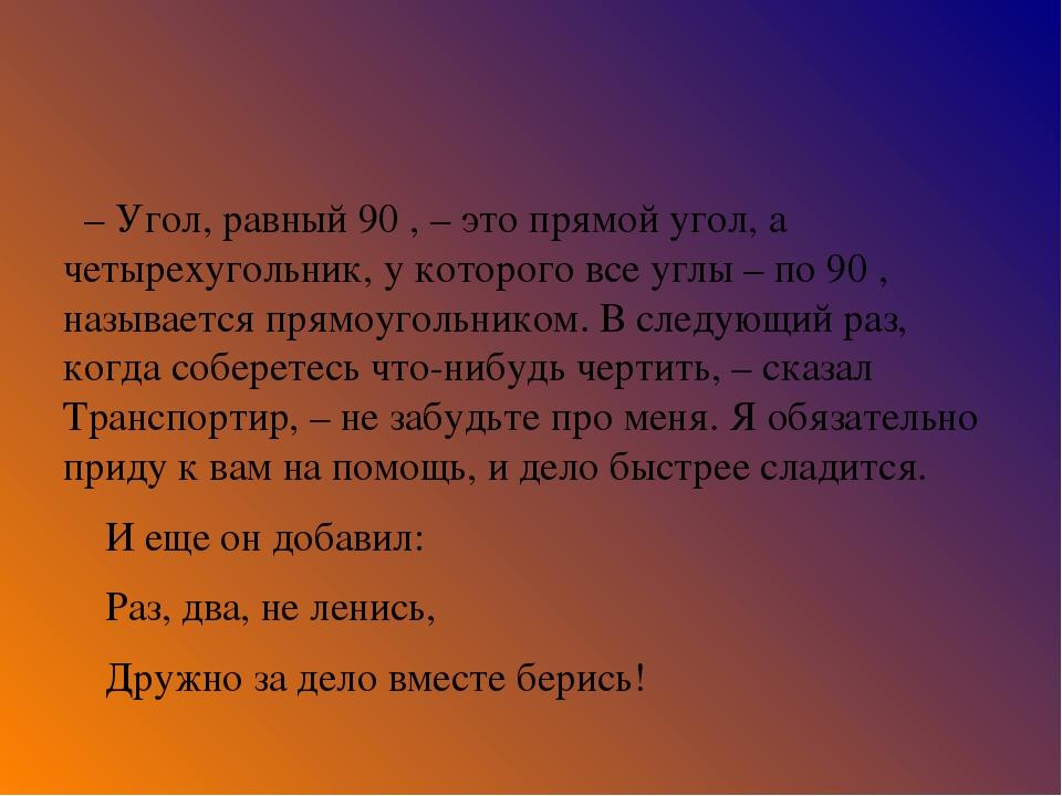 – Угол, равный 90 , – это прямой угол, а четырехугольник, у которого все у...