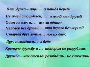 Нет друга – ищи… а нашёл береги Не имей сто рублей, … а имей сто друзей Один
