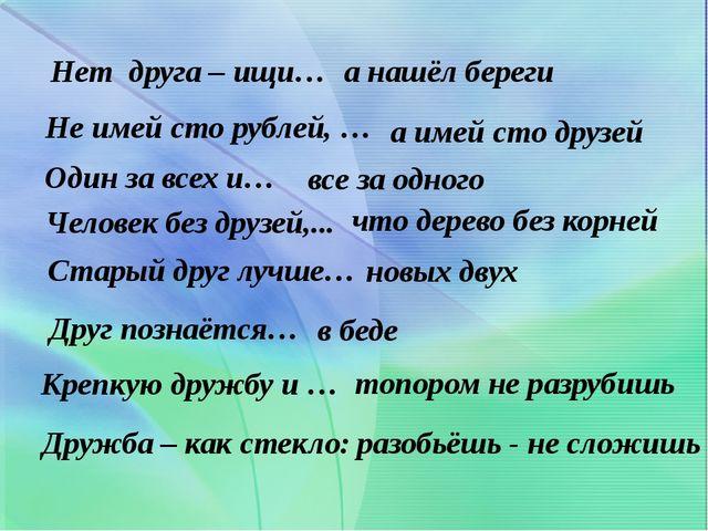 Нет друга – ищи… а нашёл береги Не имей сто рублей, … а имей сто друзей Один...