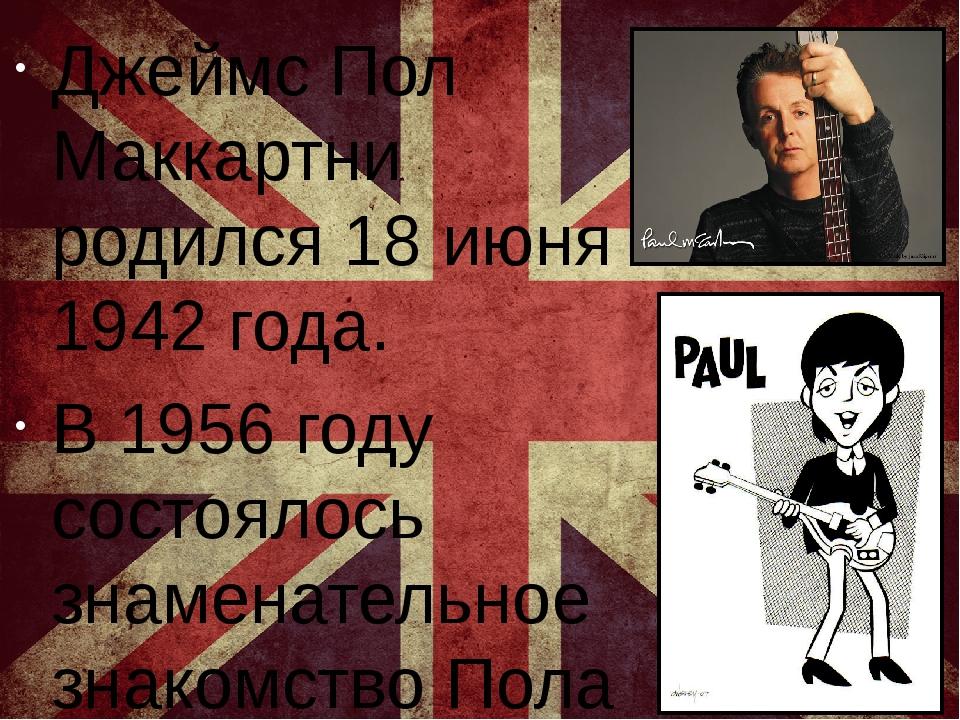 Джеймс Пол Маккартни родился 18 июня 1942 года. В 1956 году состоялось знаме...