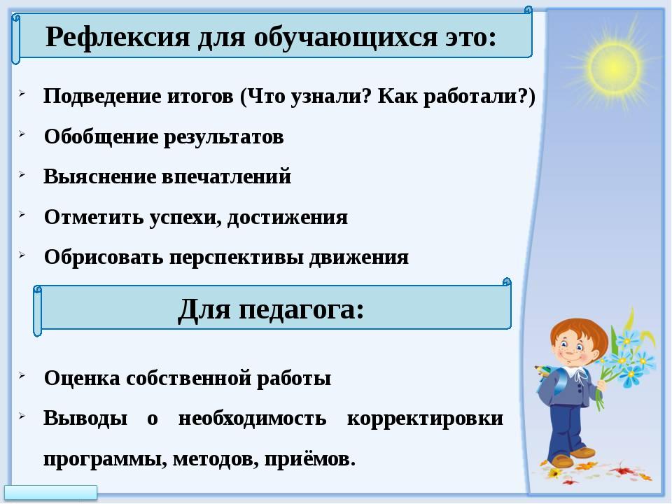 Рефлексия для обучающихся это: Подведение итогов (Что узнали? Как работали?)...