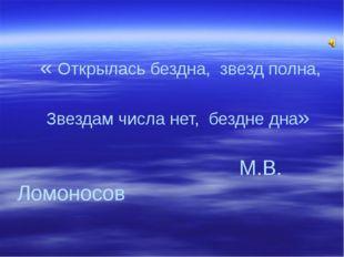 « Открылась бездна, звезд полна, Звездам числа нет, бездне дна» М.В. Ломоносов