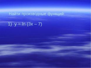 Найти производные функций: 1) y = ln (3x – 7) User: