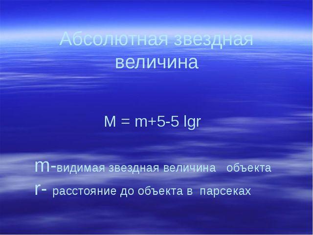 Абсолютная звездная величина M = m+5-5 lgr m-видимая звездная величина объект...
