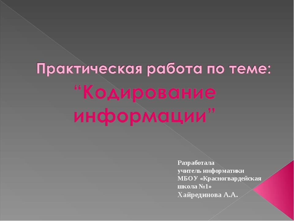 Разработала учитель информатики МБОУ «Красногвардейская школа №1» Хайрединова...