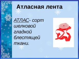 Атласная лента АТЛАС- сорт шелковой гладкой блестящей ткани.