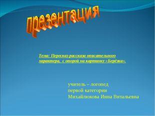 учитель – логопед первой категории Михайлюкова Инна Витальевна Тема:Пересказ