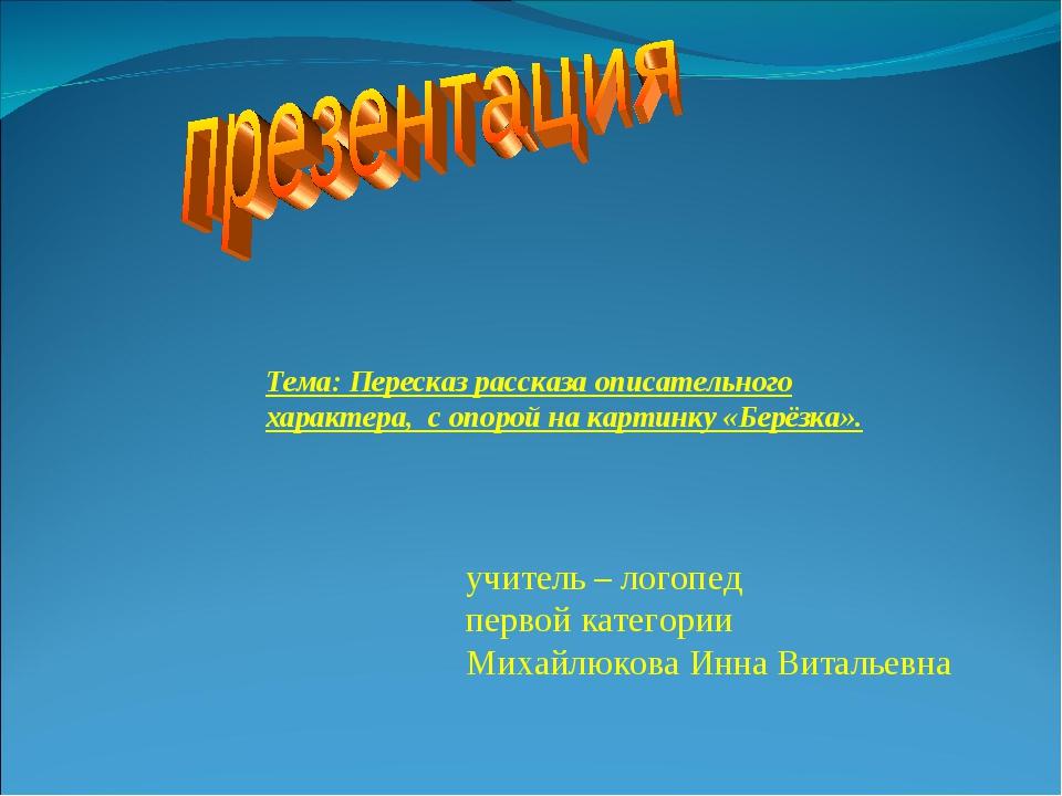 учитель – логопед первой категории Михайлюкова Инна Витальевна Тема:Пересказ...