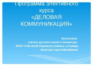 Программа элективного курса «ДЕЛОВАЯ КОММУНИКАЦИЯ» Выполнила: учитель русског