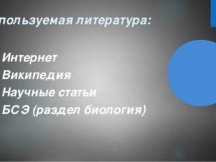 Используемая литература: Интернет Википедия Научные статьи БСЭ (раздел биолог