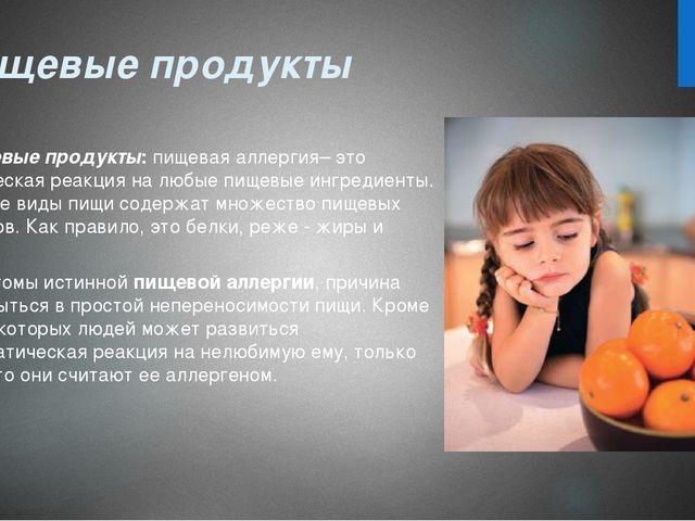 Пищевые продукты Пищевые продукты:пищевая аллергия– это аллергическая реакц...