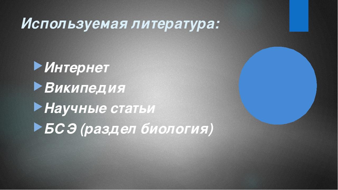 Используемая литература: Интернет Википедия Научные статьи БСЭ (раздел биолог...