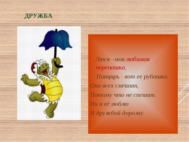 ДРУЖБА Люся –моя любимая черепашка, Панцирь - вот ее рубашка. Она всех смешит...