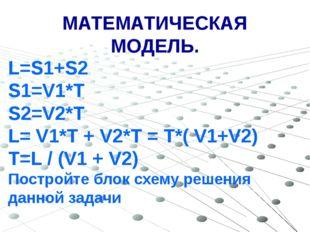 МАТЕМАТИЧЕСКАЯ МОДЕЛЬ. L=S1+S2 S1=V1*T S2=V2*T L= V1*T + V2*T = T*( V1+V2) T=