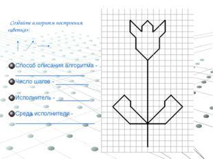 Создайте алгоритм построения «цветка»: Способ описания алгоритма - __________