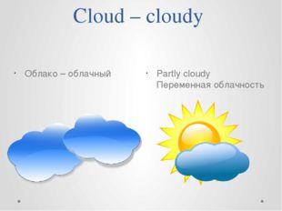 Cloud – cloudy Partly cloudy Переменная облачность Облако – облачный