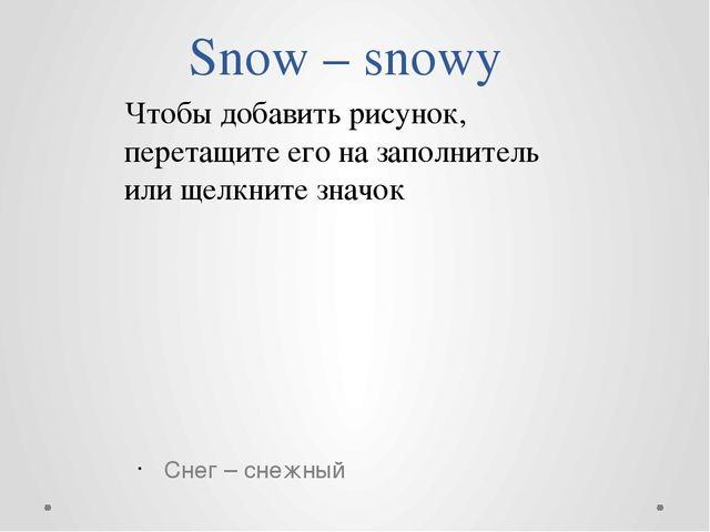 Snow – snowy Снег – снежный