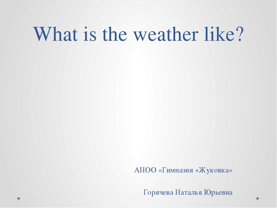 What is the weather like? АНОО «Гимназия «Жуковка» Горячева Наталья Юрьевна