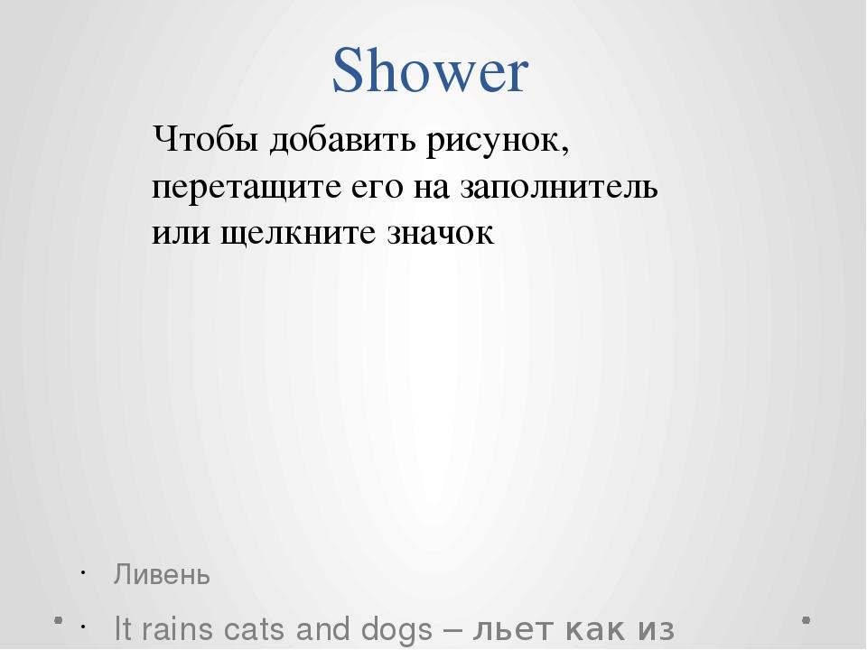Shower Ливень It rains cats and dogs – льет как из ведра