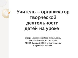 Учитель – организатор творческой деятельности детей на уроке автор: Софронова