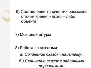 6) Составление творческих рассказов с точки зрения какого – либо объекта 7) М