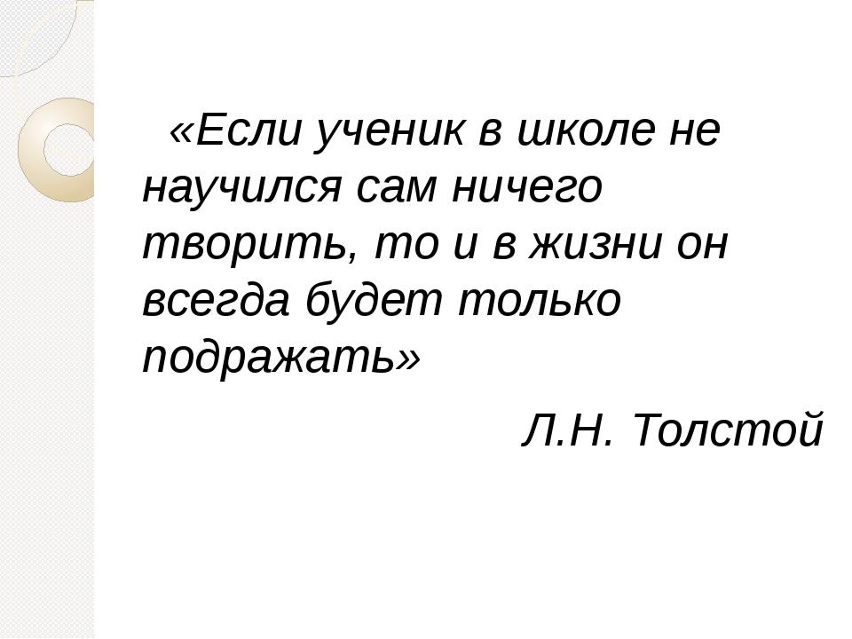 «Если ученик в школе не научился сам ничего творить, то и в жизни он всегда...