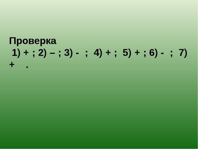 Проверка 1) + ; 2) – ; 3) - ; 4) + ; 5) + ; 6) - ; 7) + .