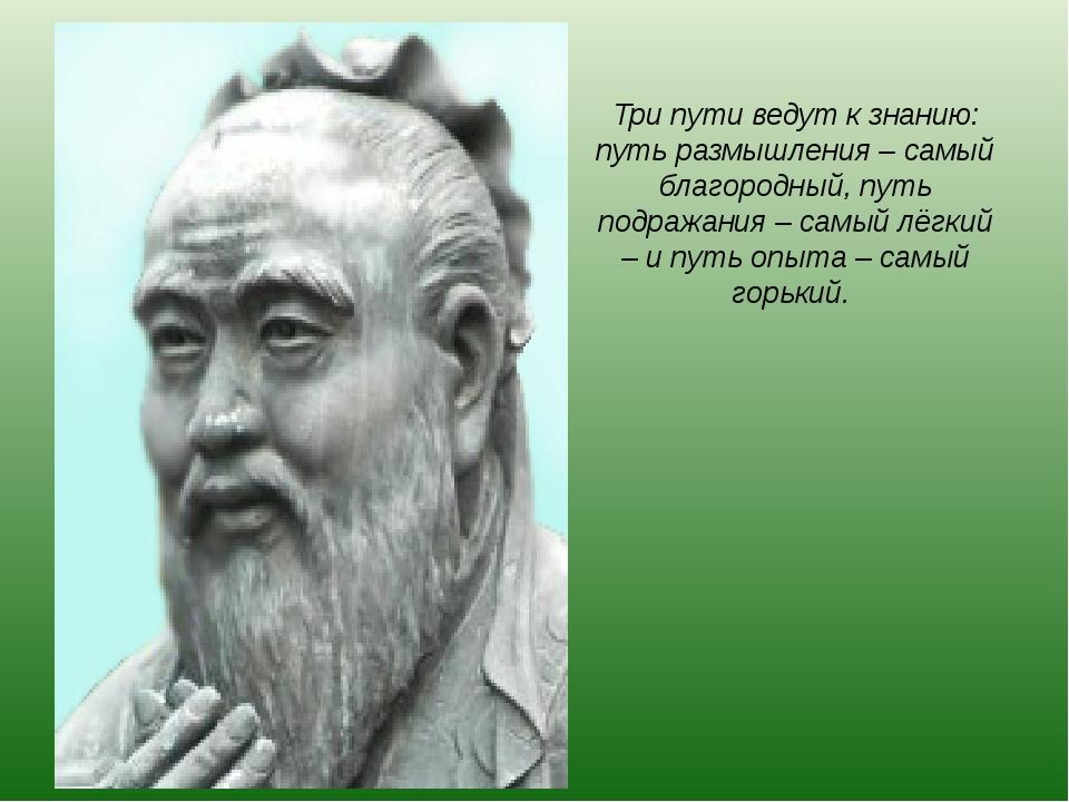 Три пути ведут к знанию: путь размышления – самый благородный, путь подражани...