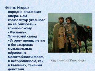 «Князь Игорь» — народно-эпическая опера. Сам композитор указывал на ее близос