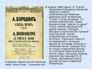 В апреле 1869 года В. В. Стасов предложил Бородину в качестве оперного сюжета