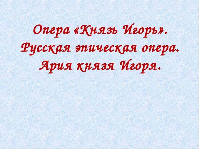 Опера «Князь Игорь». Русская эпическая опера. Ария князя Игоря.