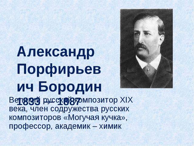 Александр Порфирьевич Бородин 1833— 1887 Великий русский композитор XIX века...
