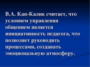 В.А. Кан-Калик считает, что условием управления общением является инициативно
