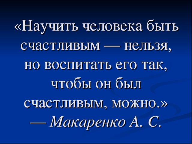«Научить человека быть счастливым— нельзя, но воспитать его так, чтобы он бы...