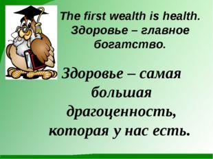 Здоровье – самая большая драгоценность, которая у нас есть. The first wealth