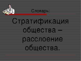 Словарь: Стратификация общества – расслоение общества.