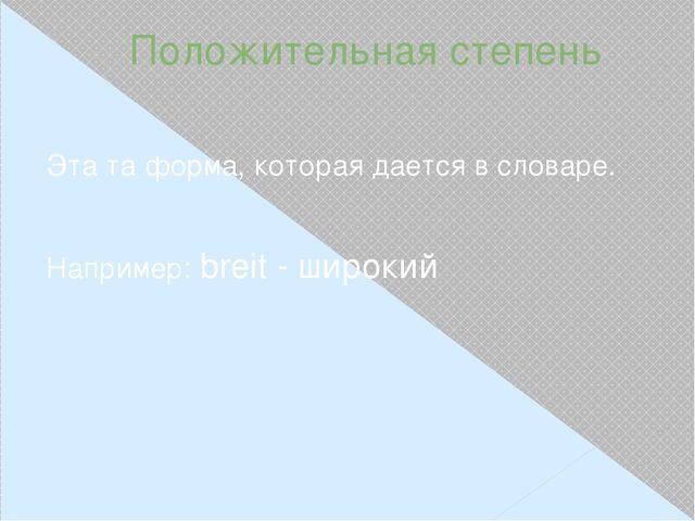 Положительная степень Эта та форма, которая дается в словаре. Например: breit...