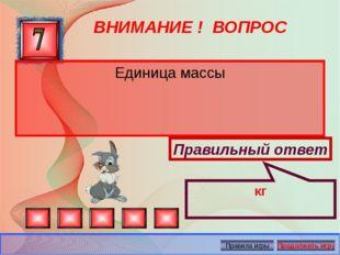 ВНИМАНИЕ ! ВОПРОС Единица массы Правильный ответ кг Автор: Русскова Ю.Б.