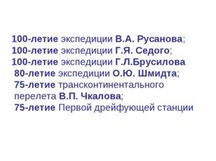 100-летие экспедиции В.А. Русанова; 100-летие экспедиции Г.Я. Седого; 100-лет