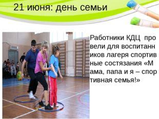 21 июня: день семьи Работники КДЦ провели для воспитанников лагеря спортивные