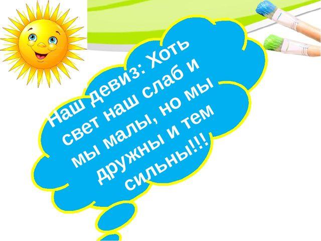 Наш девиз: Хоть свет наш слаб и мы малы, но мы дружны и тем сильны!!!
