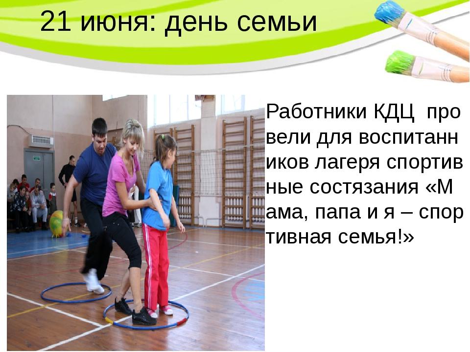 21 июня: день семьи Работники КДЦ провели для воспитанников лагеря спортивные...