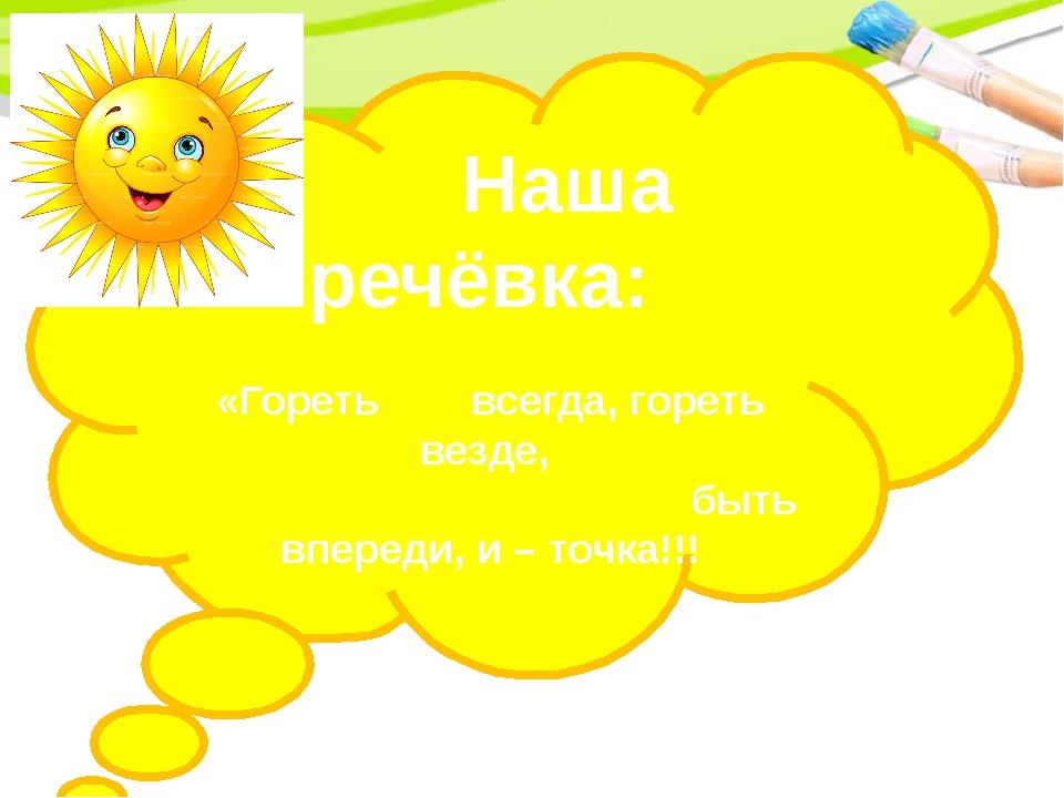 Наша речёвка: «Гореть всегда, гореть везде, быть впереди, и – точка!!!