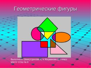 Геометрические фигуры Выполнили Шамсутдинова Ю и Жиравкова Д 9 класс МБОУ СОШ